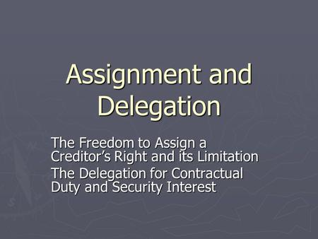 Assignment and Delegation The Freedom to Assign a Creditor's Right and its Limitation The Delegation for Contractual Duty and Security Interest.