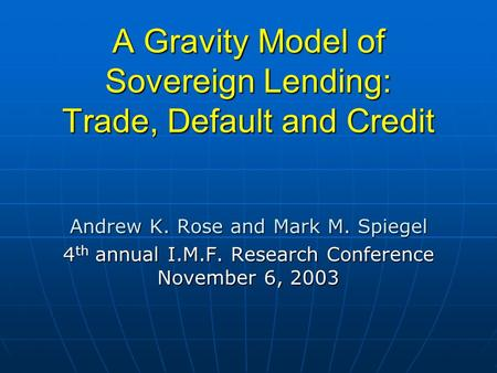 A Gravity Model of Sovereign Lending: Trade, Default and Credit Andrew K. Rose and Mark M. Spiegel 4 th annual I.M.F. Research Conference November 6, 2003.
