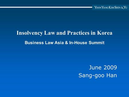 Insolvency Law and Practices in Korea Business Law Asia & In-House Summit June 2009 Sang-goo Han.