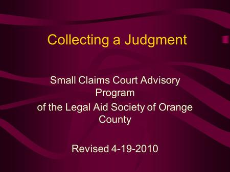 Collecting a Judgment Small Claims Court Advisory Program of the Legal Aid Society of Orange County Revised 4-19-2010.