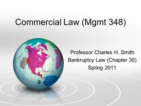 Commercial Law (Mgmt 348) Professor Charles H. Smith Bankruptcy Law (Chapter 30) Spring 2011.
