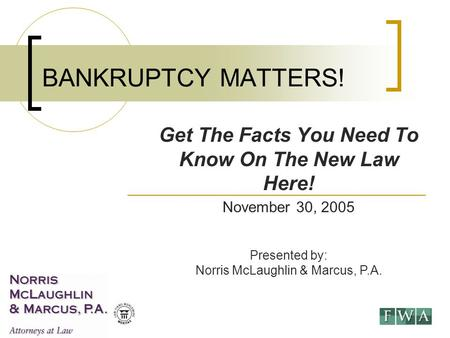 November 30, 2005 Presented by: Norris McLaughlin & Marcus, P.A. BANKRUPTCY MATTERS! Get The Facts You Need To Know On The New Law Here!