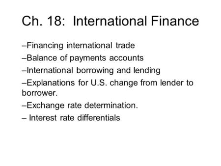 Ch. 18: International Finance –Financing international trade –Balance of payments accounts –International borrowing and lending –Explanations for U.S.