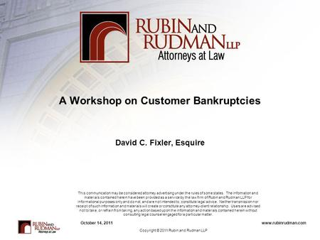 Www.rubinrudman.comOctober 14, 2011 A Workshop on Customer Bankruptcies David C. Fixler, Esquire This communication may be considered attorney advertising.
