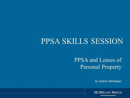 PPSA SKILLS SESSION PPSA and Leases of Personal Property by Andrew McFarlane.