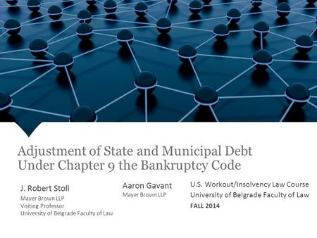 Fall 2013 Adjustment of State and Municipal Debt Under Chapter 9 the Bankruptcy Code J. Robert Stoll Mayer Brown LLP Visiting Professor University of Belgrade.