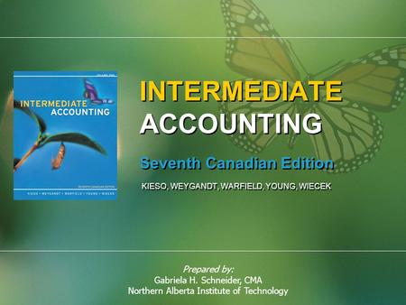 Prepared by: Gabriela H. Schneider, CMA Northern Alberta Institute of Technology INTERMEDIATE ACCOUNTING Seventh Canadian Edition KIESO, WEYGANDT, WARFIELD,
