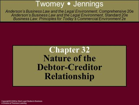 Copyright © 2008 by West Legal Studies in Business A Division of Thomson Learning Chapter 32 Nature of the Debtor-Creditor Relationship Twomey Jennings.