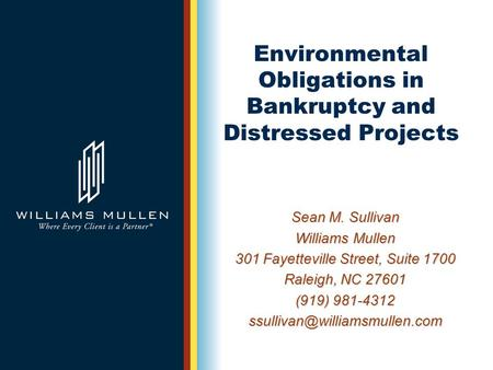 Environmental Obligations in Bankruptcy and Distressed Projects Sean M. Sullivan Williams Mullen 301 Fayetteville Street, Suite 1700 Raleigh, NC 27601.