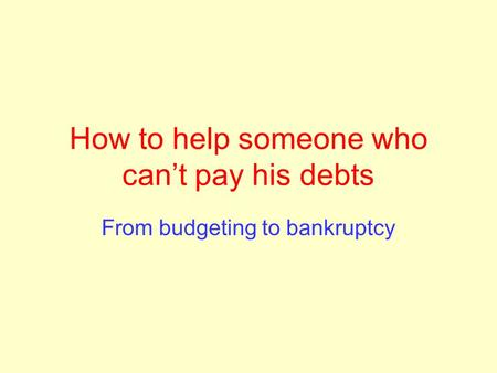 How to help someone who can't pay his debts From budgeting to bankruptcy.