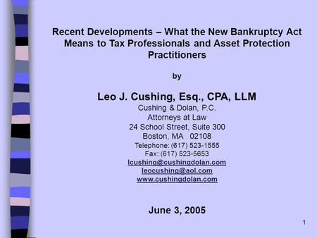 1 Recent Developments – What the New Bankruptcy Act Means to Tax Professionals and Asset Protection Practitioners by Leo J. Cushing, Esq., CPA, LLM Cushing.