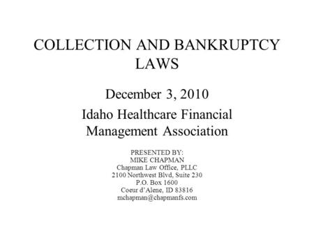 COLLECTION AND BANKRUPTCY LAWS December 3, 2010 Idaho Healthcare Financial Management Association PRESENTED BY: MIKE CHAPMAN Chapman Law Office, PLLC 2100.