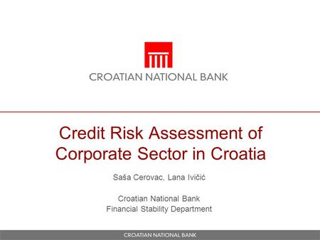 Credit Risk Assessment of Corporate Sector in Croatia Saša Cerovac, Lana Ivičić Croatian National Bank Financial Stability Department.