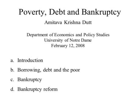 Poverty, Debt and Bankruptcy Amitava Krishna Dutt Department of Economics and Policy Studies University of Notre Dame February 12, 2008 a.Introduction.