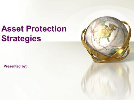 Asset Protection Strategies Presented by:. Reasons For Considering Asset Protection Strategies We live in a litigious society: lawsuits against professionals,
