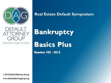 Real Estate Default Symposium Bankruptcy Basics Plus Session 102 - 2012 © 2012 Default Attorney Group www.defaultattorneygroup.org.