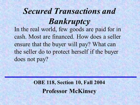Secured Transactions and Bankruptcy Professor McKinsey OBE 118, Section 10, Fall 2004 In the real world, few goods are paid for in cash. Most are financed.