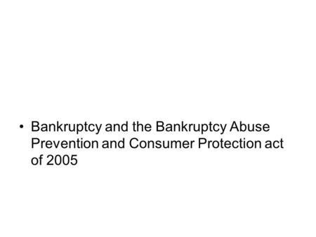Bankruptcy and the Bankruptcy Abuse Prevention and Consumer Protection act of 2005.