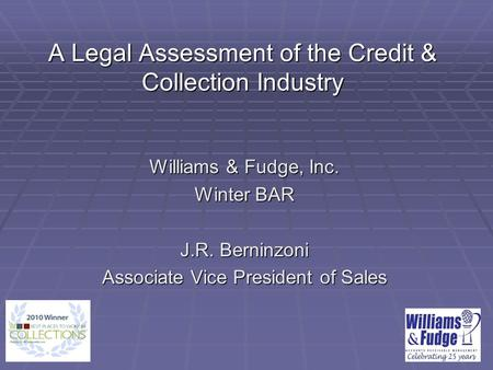 A Legal Assessment of the Credit & Collection Industry Williams & Fudge, Inc. Winter BAR J.R. Berninzoni Associate Vice President of Sales.