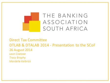 Direct Tax Committee DTLAB & DTALAB 2014 - Presentation to the SCoF 26 August 2014 Leon Coetzee Tracy Brophy Mardelle Kelbrick.
