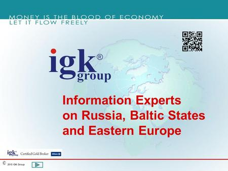 Information Experts on Russia, Baltic States and Eastern Europe 2015 IGK Group ©