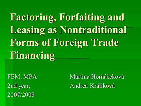 Factoring, Forfaiting and Leasing as Nontraditional Forms of Foreign Trade Financing FEM, MPA Martina Horňáčeková 2nd year, Andrea Králiková 2007/2008.