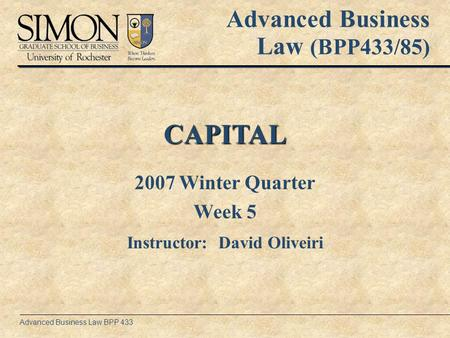 Advanced Business Law BPP 433 CAPITAL Advanced Business Law (BPP433/85) 2007 Winter Quarter Week 5 Instructor: David Oliveiri.