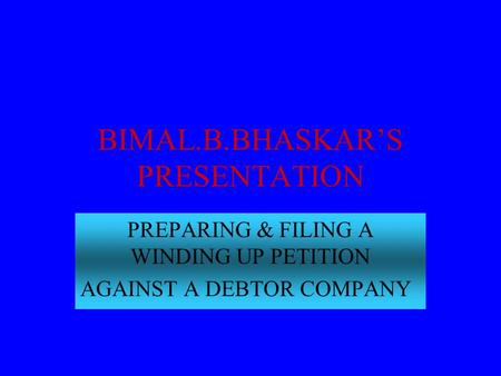 BIMAL.B.BHASKAR'S PRESENTATION PREPARING & FILING A WINDING UP PETITION AGAINST A DEBTOR COMPANY.
