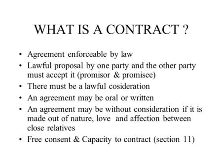 WHAT IS A CONTRACT ? Agreement enforceable by law Lawful proposal by one party and the other party must accept it (promisor & promisee) There must be a.