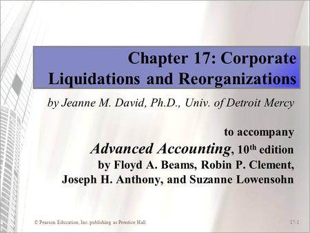 © Pearson Education, Inc. publishing as Prentice Hall17-1 Chapter 17: Corporate Liquidations and Reorganizations by Jeanne M. David, Ph.D., Univ. of Detroit.