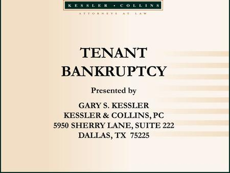 TENANT BANKRUPTCY Presented by GARY S. KESSLER KESSLER & COLLINS, PC 5950 SHERRY LANE, SUITE 222 DALLAS, TX 75225.