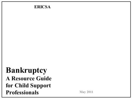 Bankruptcy A Resource Guide for Child Support Professionals ERICSA May 2011.