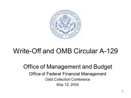 1 Write-Off and OMB Circular A-129 Office of Management and Budget Office of Federal Financial Management Debt Collection Conference May 12, 2004.