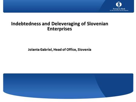 Indebtedness and Deleveraging of Slovenian Enterprises Jolanta Gabriel, Head of Office, Slovenia.