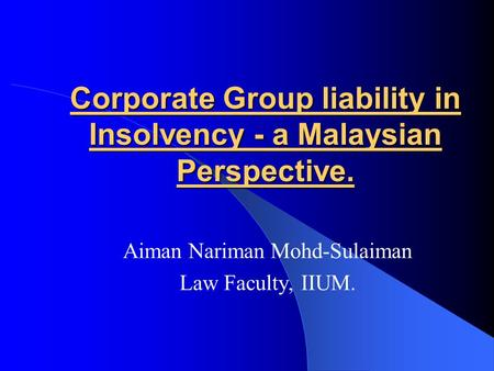 Corporate Group liability in Insolvency - a Malaysian Perspective. Aiman Nariman Mohd-Sulaiman Law Faculty, IIUM.
