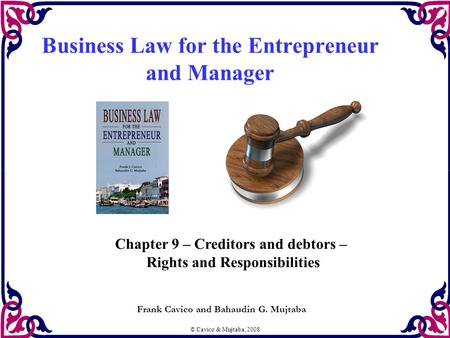 © Cavico & Mujtaba, 2008 Business Law for the Entrepreneur and Manager Frank Cavico and Bahaudin G. Mujtaba Chapter 9 – Creditors and debtors – Rights.
