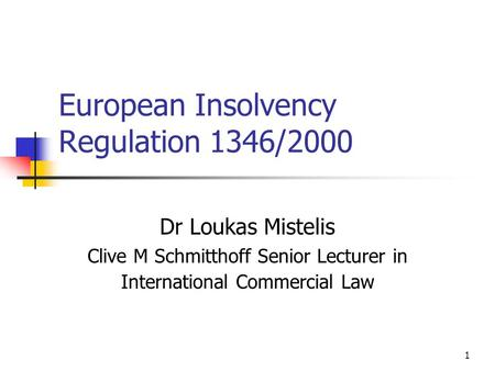 1 European Insolvency Regulation 1346/2000 Dr Loukas Mistelis Clive M Schmitthoff Senior Lecturer in International Commercial Law.
