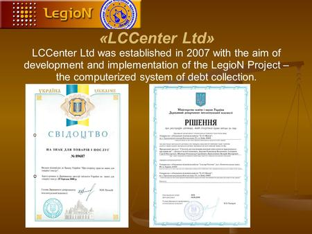 «LCCenter Ltd» LCCenter Ltd was established in 2007 with the aim of development and implementation of the LegioN Project – the computerized system of debt.