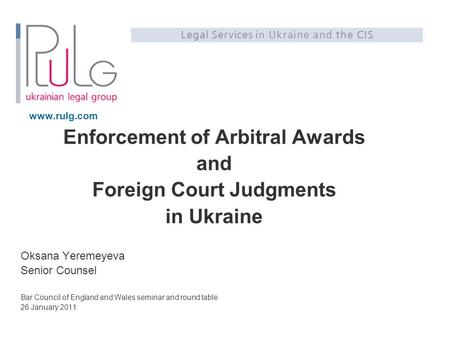 Www.rulg.com Enforcement of Arbitral Awards and Foreign Court Judgments in Ukraine Oksana Yeremeyeva Senior Counsel Bar Council of England and Wales seminar.