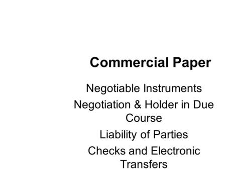 Commercial Paper Negotiable Instruments Negotiation & Holder in Due Course Liability of Parties Checks and Electronic Transfers.