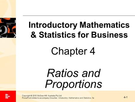 4-1 Copyright  2010 McGraw-Hill Australia Pty Ltd PowerPoint slides to accompany Croucher, Introductory Mathematics and Statistics, 5e Chapter 4 Ratios.