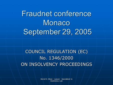 Bernd H. Klose - Lawyer - Specialized in Insolvency Law Fraudnet conference Monaco September 29, 2005 COUNCIL REGULATION (EC) No. 1346/2000 ON INSOLVENCY.