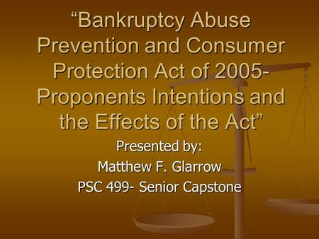 """Bankruptcy Abuse Prevention and Consumer Protection Act of 2005- Proponents Intentions and the Effects of the Act"" Presented by: Matthew F. Glarrow PSC."