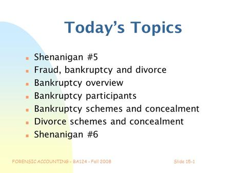 FORENSIC ACCOUNTING - BA124 - Fall 2008Slide 15-1 Today's Topics n Shenanigan #5 n Fraud, bankruptcy and divorce n Bankruptcy overview n Bankruptcy participants.