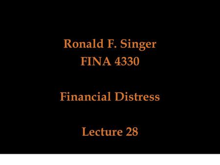 Ronald F. Singer FINA 4330 Financial Distress Lecture 28.