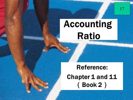 1 Reference: Chapter 1 and 11 ( Book 2 ) Accounting Ratio 17.