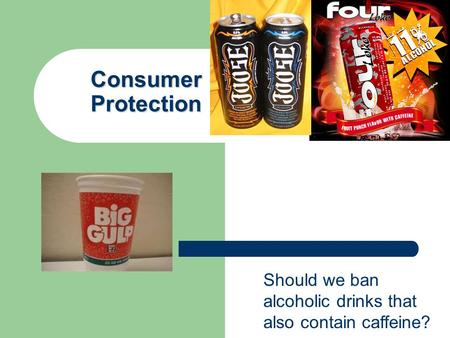 Consumer Protection Should we ban alcoholic drinks that also contain caffeine?