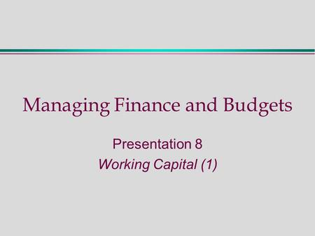 Managing Finance and Budgets Presentation 8 Working Capital (1)