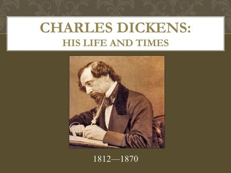 CHARLES DICKENS: HIS LIFE AND TIMES 1812—1870. Dickens' father was a clerk who continually lived beyond his means. He went to debtor's prison when young.