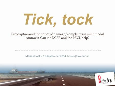 Tick, tock Prescription and the notice of damage/complaints in multimodal contracts. Can the DCFR and the PECL help? Marian Hoeks, 11 September 2014,